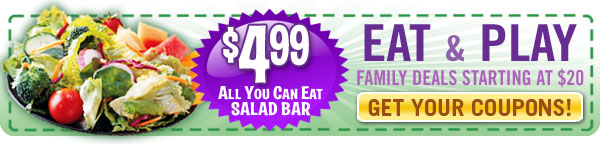 $4.99 All You Can Eat SALAD BAR  EAT & PLAY Family Deals Starting At $20  GET YOUR COUPONS!