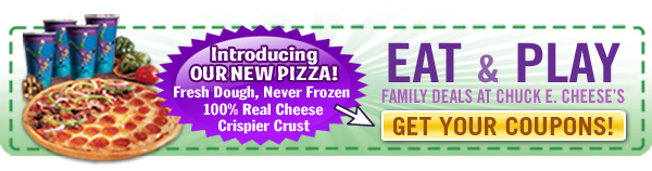 Introducing our New Pizza! Fresh Dough, Never Frozen 100% Real Cheese Crispier Crust  EAT & PLAY Family Deals at Chuck E. Cheese's  GET YOUR COUPONS!