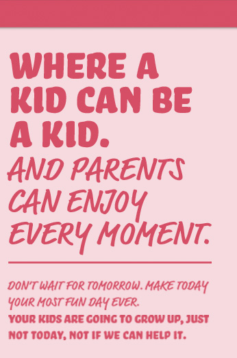 Where a kid can be a kid. And parents can enjoy every moment.